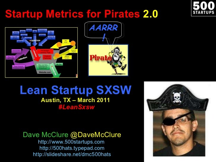 Startup Metrics for Pirates  2.0 Lean Startup SXSW Austin, TX – March 2011   #LeanSxsw Dave McClure  @DaveMcClure http://w...