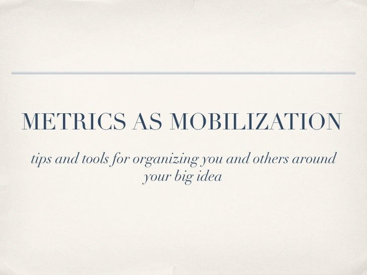 METRICS AS MOBILIZATIONtips and tools for organizing you and others around                     your big idea