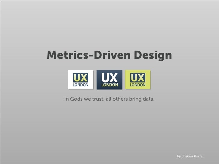Metrics-Driven Design     In Gods we trust, all others bring data.                                                  by Jos...