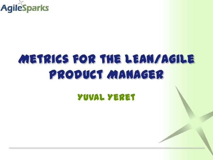 Metrics for the LEAN/Agile    Product Manager        Yuval Yeret