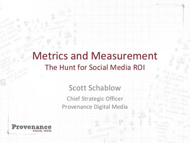Metrics and Measurement The Hunt for Social Media ROI Scott Schablow Chief Strategic Officer Provenance Digital Media