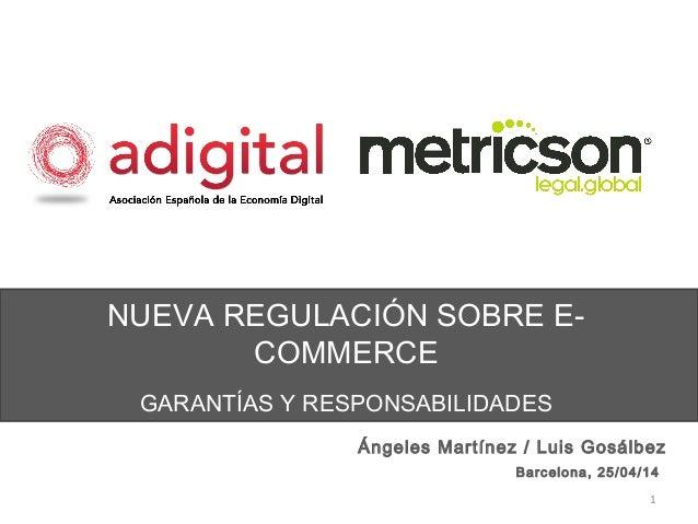 NUEVA REGULACIÓN SOBRE E- COMMERCE GARANTÍAS Y RESPONSABILIDADES 1 Ángeles Martínez / Luis Gosálbez Barcelona, 25/04/14