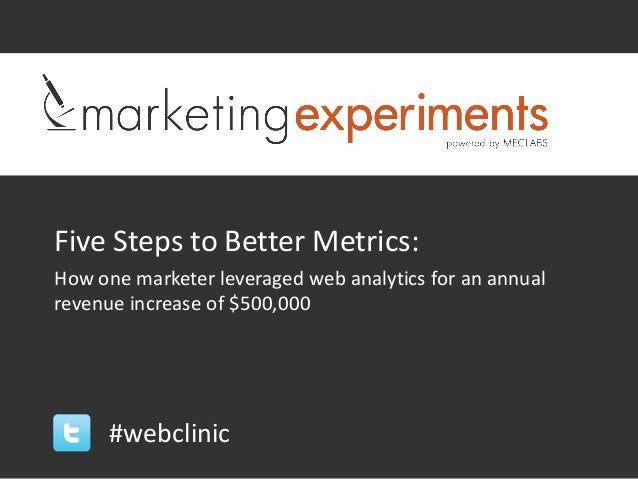 Five Steps to Better Metrics:How one marketer leveraged web analytics for an annualrevenue increase of $500,000      #webc...