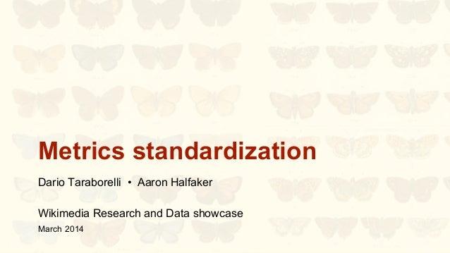 Metrics standardization Dario Taraborelli • Aaron Halfaker Wikimedia Research and Data showcase March 2014