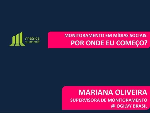 MONITORAMENTO EM MÍDIAS SOCIAIS:  POR ONDE EU COMEÇO?     MARIANA OLIVEIRA  SUPERVISORA DE MONITORAMENTO                  ...