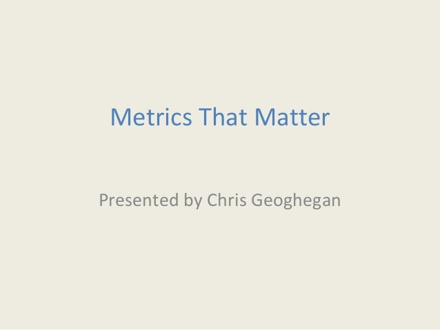 Metrics That Matter Presented by Chris Geoghegan