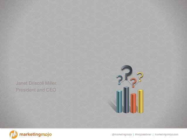 @marketingmojo | #mojowebinar | marketing-mojo.com Janet Driscoll Miller, President and CEO