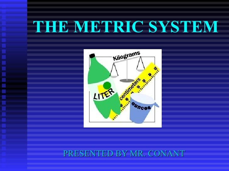 THE METRIC SYSTEM PRESENTED BY MR. CONANT