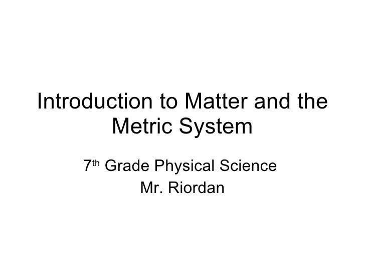 Introduction to Matter and the Metric System 7 th  Grade Physical Science  Mr. Riordan