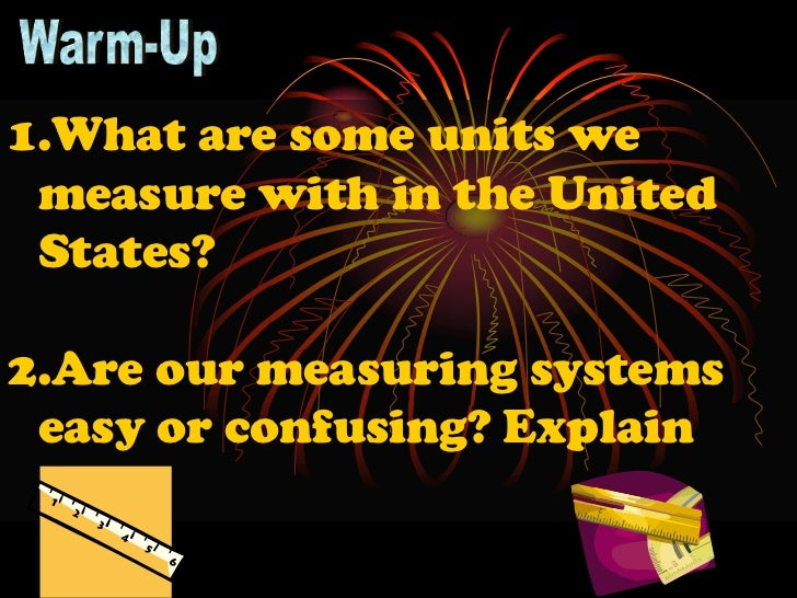 1.What are some units we measure with in the United States?2.Are our measuring systems easy or confusing? Explain