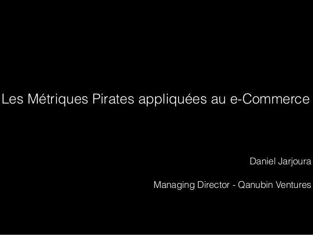 Les Métriques Pirates appliquées au e-Commerce Daniel Jarjoura Managing Director - Qanubin Ventures