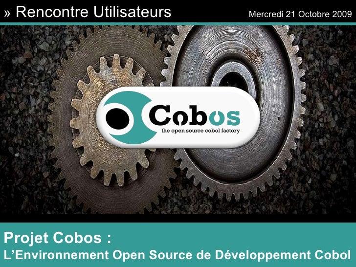 »  Rencontre Utilisateurs   Mercredi 21 Octobre 2009 Projet Cobos : L'Environnement Open Source de Développement Cobol