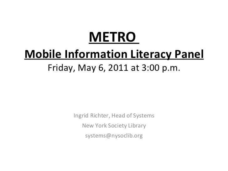 METRO  Mobile Information Literacy Panel Friday, May 6, 2011 at 3:00 p.m. Ingrid Richter, Head of Systems New York Society...