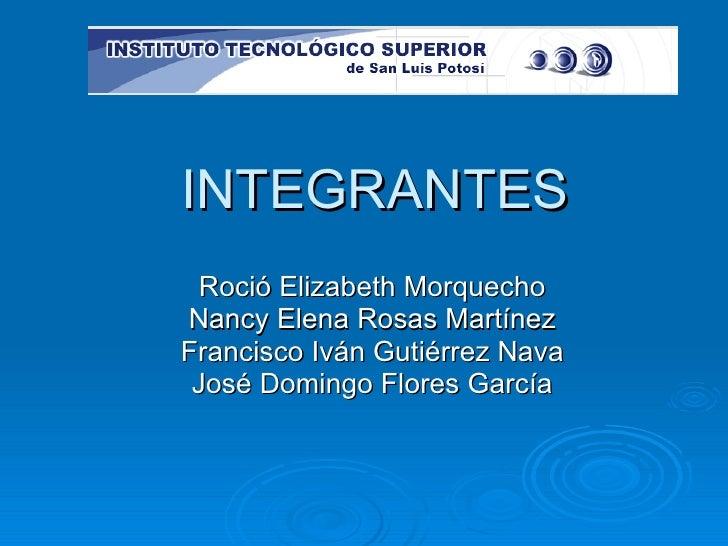 INTEGRANTES Roció Elizabeth Morquecho Nancy Elena Rosas Martínez Francisco Iván Gutiérrez Nava José Domingo Flores García