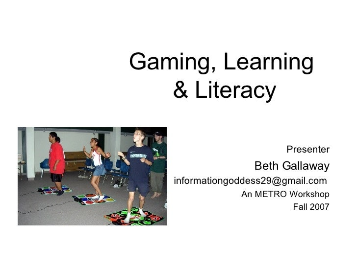 Gaming, Learning  & Literacy Presenter Beth Gallaway [email_address]   An METRO Workshop Fall 2007