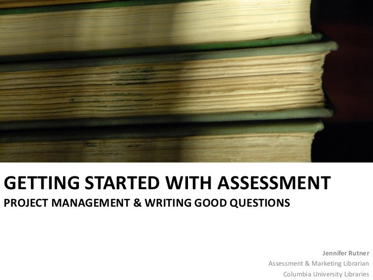 GETTING STARTED WITH ASSESSMENT PROJECT MANAGEMENT & WRITING GOOD QUESTIONS