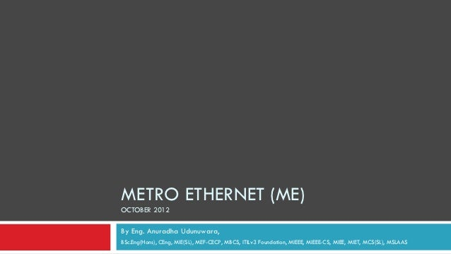 METRO ETHERNET (ME)OCTOBER 2012By Eng. Anuradha Udunuwara,BSc.Eng(Hons), CEng, MIE(SL), MEF-CECP, MBCS, ITILv3 Foundation,...