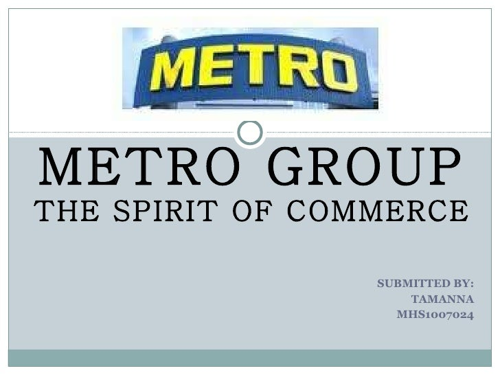 SUBMITTED BY: TAMANNA MHS1007024 METRO GROUP THE SPIRIT OF COMMERCE