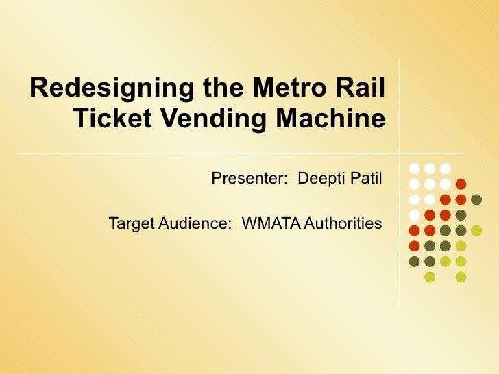 Redesigning the Metro Rail Ticket Vending Machine Presenter:  Deepti Patil Target Audience:  WMATA Authorities