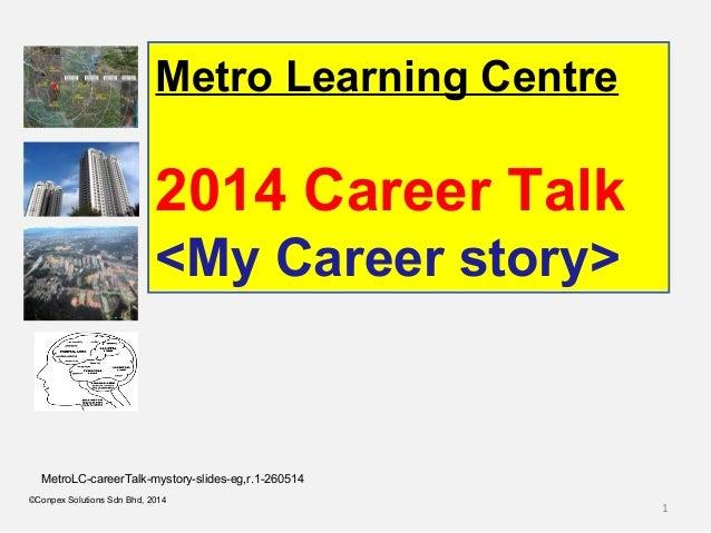 1 ©Conpex Solutions Sdn Bhd, 2014 Metro Learning Centre 2014 Career Talk <My Career story> MetroLC-careerTalk-mystory-slid...