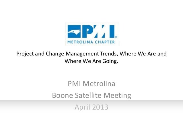 Project and Change Management Trends, Where We Are and Where We Are Going.  PMI Metrolina Boone Satellite Meeting April 20...