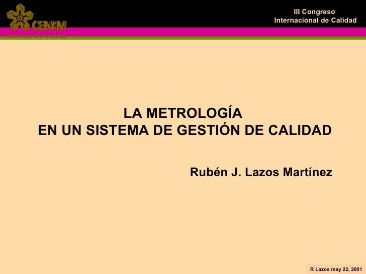 LA METROLOGÍA  EN UN SISTEMA DE GESTIÓN DE CALIDAD Rubén J. Lazos Martínez