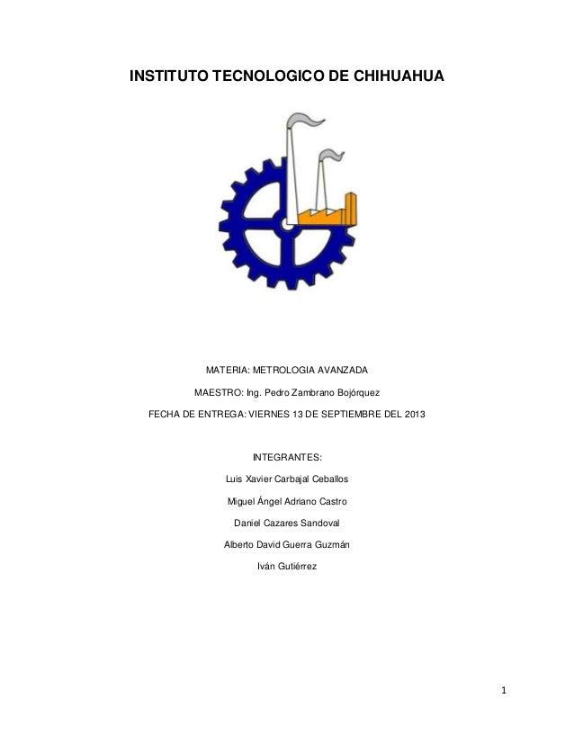 1 INSTITUTO TECNOLOGICO DE CHIHUAHUA MATERIA: METROLOGIA AVANZADA MAESTRO: Ing. Pedro Zambrano Bojórquez FECHA DE ENTREGA:...
