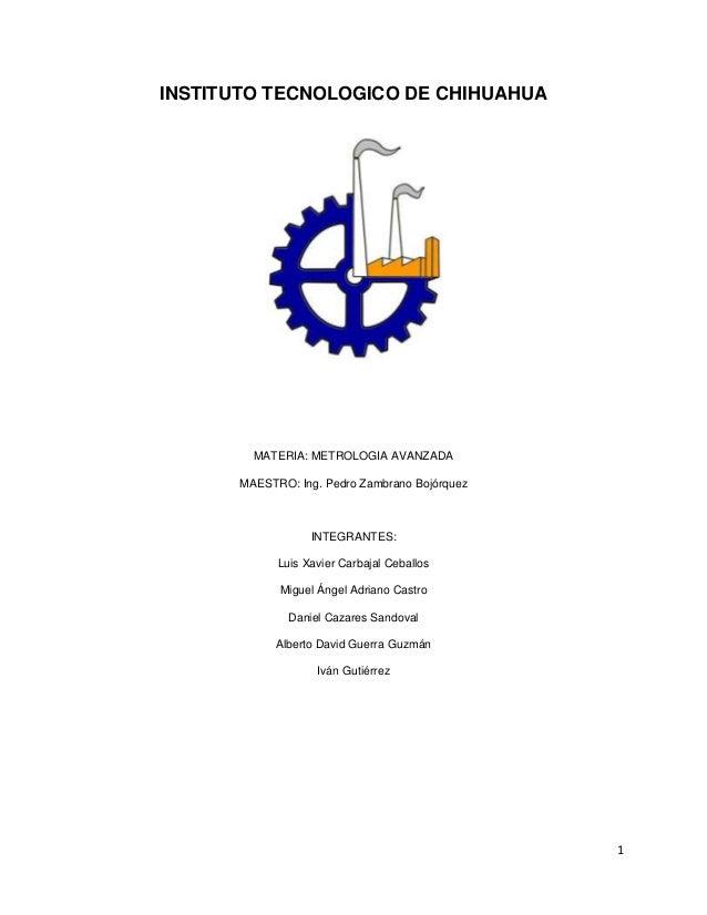 INSTITUTO TECNOLOGICO DE CHIHUAHUA  MATERIA: METROLOGIA AVANZADA MAESTRO: Ing. Pedro Zambrano Bojórquez  INTEGRANTES: Luis...