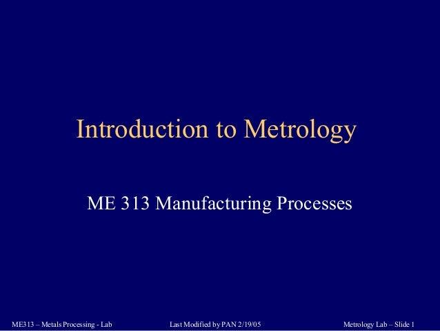 Metrology Lab – Slide 1ME313 – Metals Processing - Lab Last Modified by PAN 2/19/05 Introduction to Metrology ME 313 Manuf...