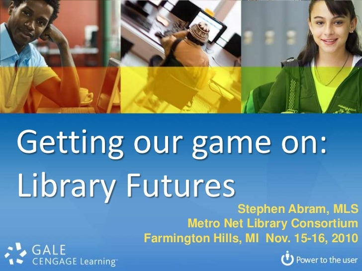 Getting our game on:<br />Library Futures<br />Stephen Abram, MLS<br />Metro Net Library Consortium<br />Farmington Hills,...