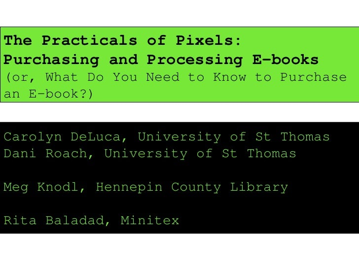 The Practicals of Pixels: Purchasing and Processing E-books  (or, What Do You Need to Know to Purchase an E-book?) Carolyn...
