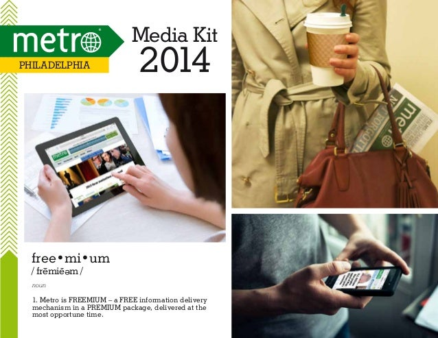 Media Kit Philadelphia  2014  free•mi•um / fremie m / e  noun  1. Metro is FREEMIUM – a FREE information delivery mechanis...