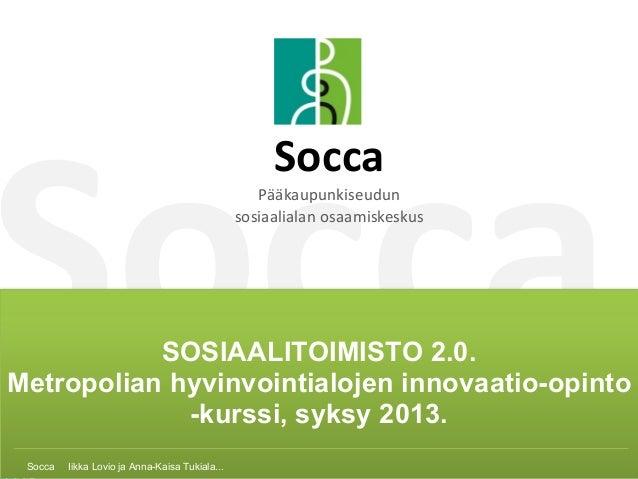 Socca SoccaSOSIAALITOIMISTO 2.0. Metropolian hyvinvointialojen innovaatio-opinto -kurssi, syksy 2013. SoccaIikkaLovi...