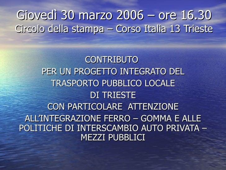 Giovedì 30 marzo 2006 – ore 16.30 Circolo della stampa – Corso Italia 13 Trieste CONTRIBUTO  PER UN PROGETTO INTEGRATO DEL...