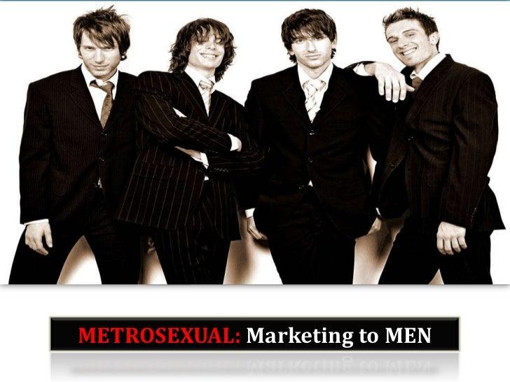 METROSEXUAL: Marketing to MEN<br />METROSEXUAL: Marketing to MEN<br />