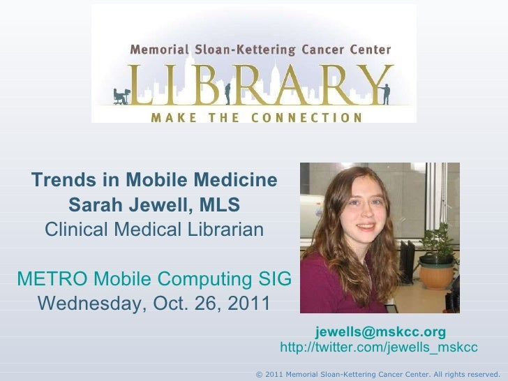 Trends in Mobile Medicine Sarah Jewell, MLS Clinical Medical Librarian METRO Mobile Computing SIG Wednesday, Oct. 26, 2011...