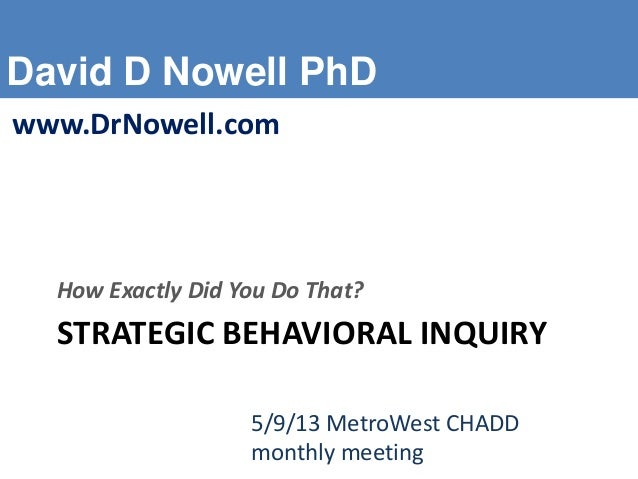 David D Nowell PhDwww.DrNowell.comSTRATEGIC BEHAVIORAL INQUIRYHow Exactly Did You Do That?5/9/13 MetroWest CHADDmonthly me...