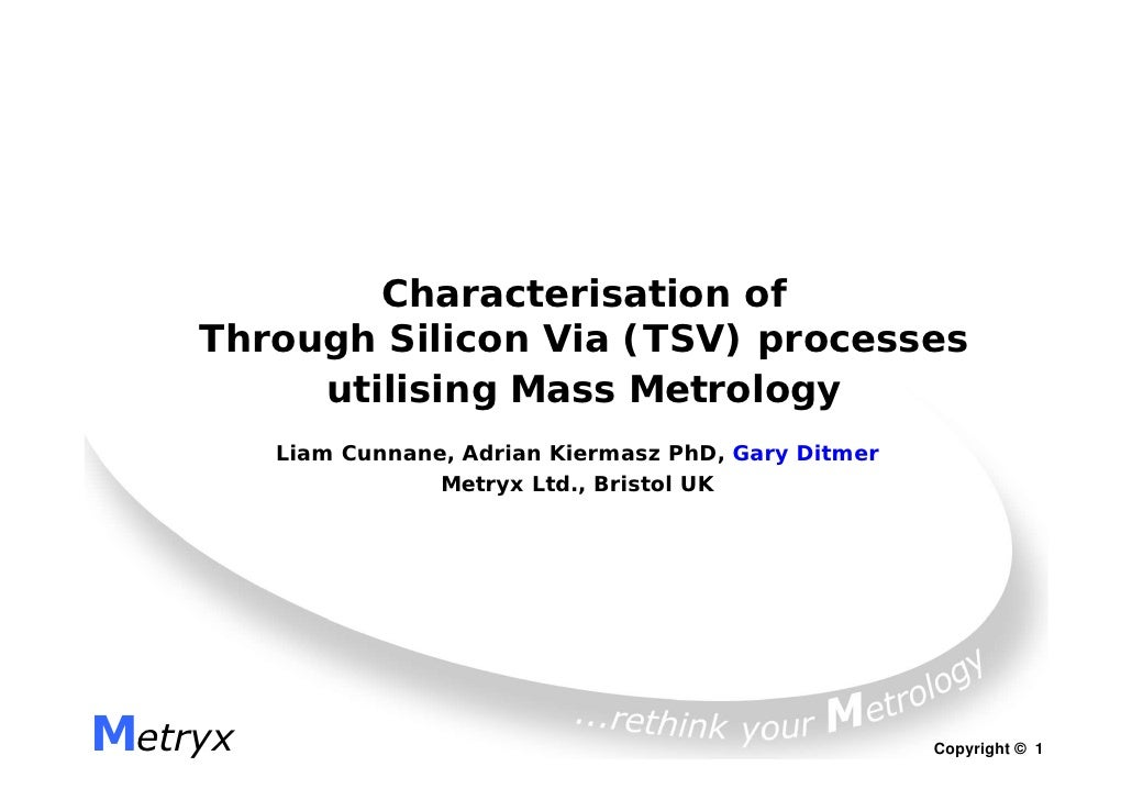 Characterisation of    Through Silicon Via (TSV) processes         utilising Mass Metrology         Liam Cunnane, Adrian K...