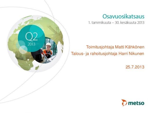 © Metso Toimitusjohtaja Matti Kähkönen Talous- ja rahoitusjohtaja Harri Nikunen 25.7.2013