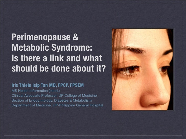 Perimenopause & Metabolic Syndrome: Is there a link and what should be done about it? Iris Thiele Isip Tan MD, FPCP, FPSEM...