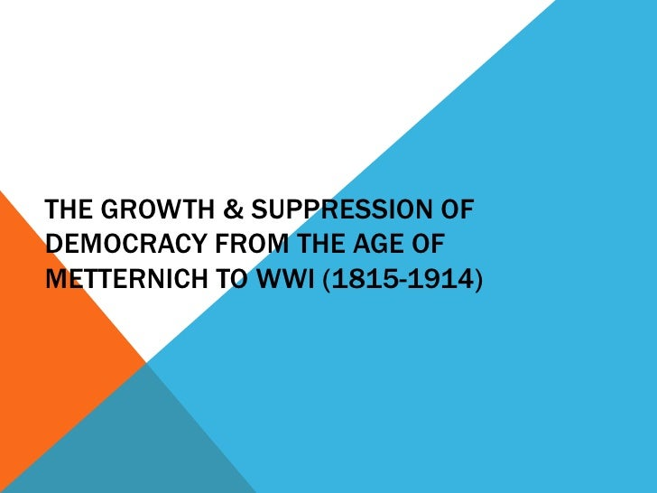 THE GROWTH & SUPPRESSION OFDEMOCRACY FROM THE AGE OFMETTERNICH TO WWI (1815-1914)