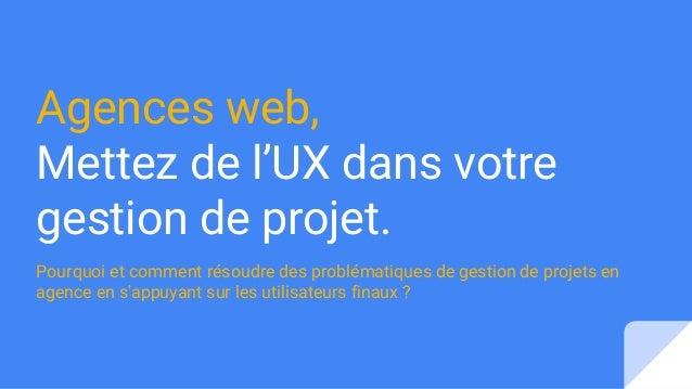 Agences web, Mettez de l'UX dans votre gestion de projet. Pourquoi et comment résoudre des problématiques de gestion de pr...