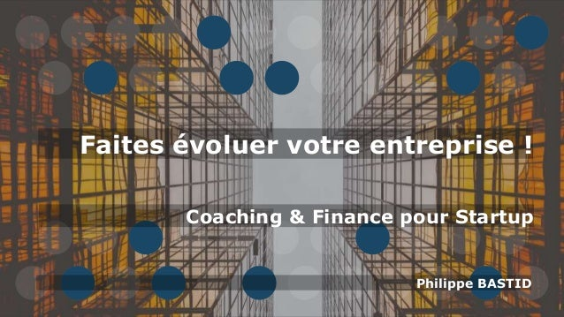 Faites évoluer votre entreprise ! Philippe BASTID Coaching & Finance pour Startup