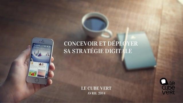 CONCEVOIR ET DÉPLOYER SA STRATÉGIE DIGITALE LE CUBE VERT AVRIL 2014