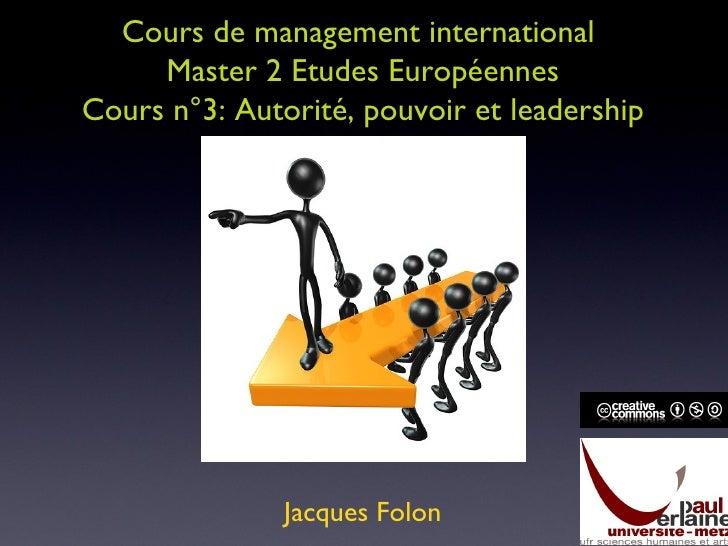Cours de management international  Master 2 Etudes Européennes Cours n°3: Autorité, pouvoir et leadership Jacques Folon