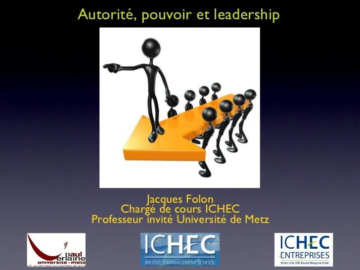 Autorité, pouvoir et leadership Jacques Folon Chargé de cours ICHEC Professeur invité Université de Metz