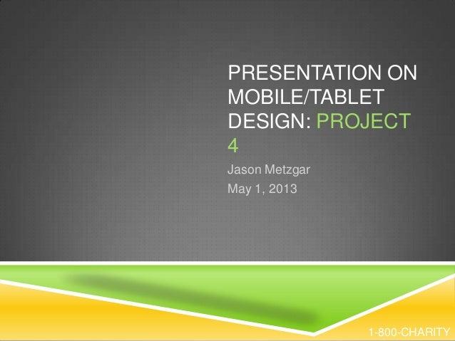 PRESENTATION ONMOBILE/TABLETDESIGN: PROJECT4Jason MetzgarMay 1, 20131-800-CHARITY