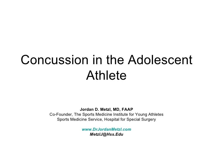 Concussion in the Adolescent Athlete Jordan D. Metzl, MD, FAAP Co-Founder, The Sports Medicine Institute for Young Athlete...