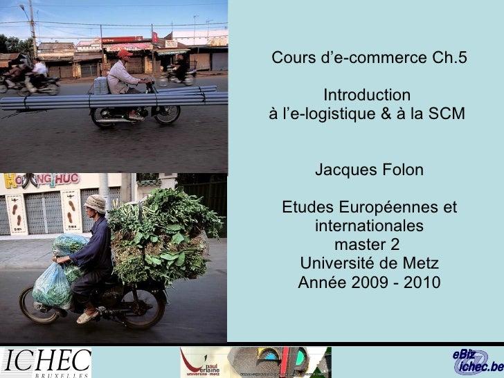 Cours d'e-commerce Ch.5   Introduction  à l'e-logistique & à la SCM  Jacques Folon Etudes Européennes et internationales m...