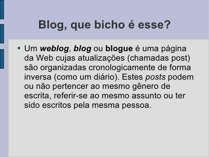 Blog, que bicho é esse? <ul><li>Um  weblog ,  blog  ou  blogue  é uma página da Web  cujas atualizações (chamadas post) sã...